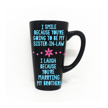 ON SALE - I smile because your my sister-in-law, I laugh because your married to my brother - Coffee Mug, Sister-in-law, wedding gift, gift