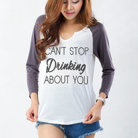 I cant stop drinking about you T Shirt Cute Teen Shirts Funny Christmas Gifts Idea Fashion Blogger Teenagers Teens Girl Girlfriend Gift