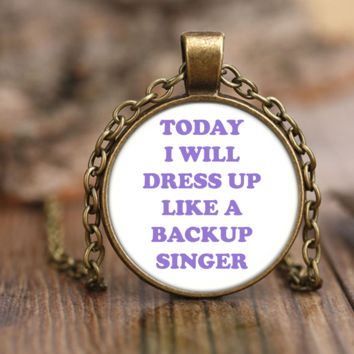 Today I Will Dress Up Like A Backup Singer Necklace