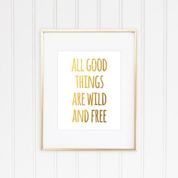 All Good Things Are Wild And Free, Faux Gold Foil Print, Inspirational Quote, Typographic Print, Motivational Print, Gold Quote Print