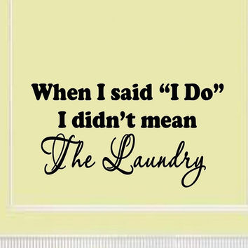 When I Said I Do, I Didn't Mean The Laundry Wall Decal Laundry Wall Signs Sti...