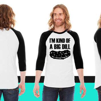 I'm kind of a big dill American Apparel Unisex 3/4 Sleeve T-Shirt