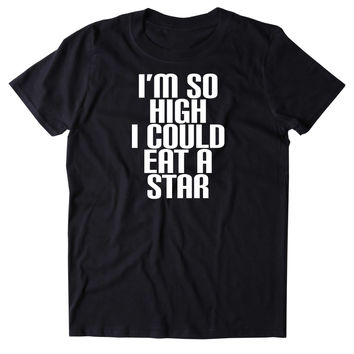 I'm So High I Could Eat A Star Shirt Funny Weed Stoner Marijuana Space Smoker 420 Tumblr T-shirt