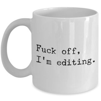 Coffee Mug Editing - Fuck Off, I'm Editing Ceramic Coffee Cup