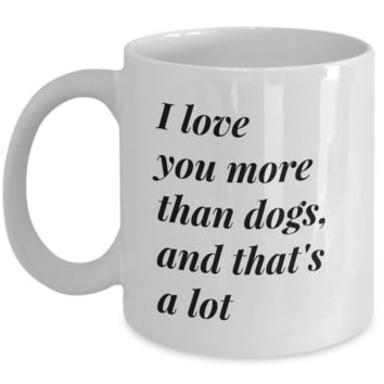 Valentine's Day Coffee Mug - I LOVE YOU MORE THAN DOGS AND THAT'S A LOT - Best Gift for Wife Husband Girlfriend Boyfriend Son Daughter