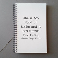 She is too fond of books, Louisa May Alcott , Journal, diary, notebook, sketchbook, spiral notebook, white journal, quote, gift for writers