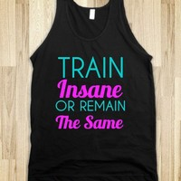 train insane or remain the same - glamfoxx.com