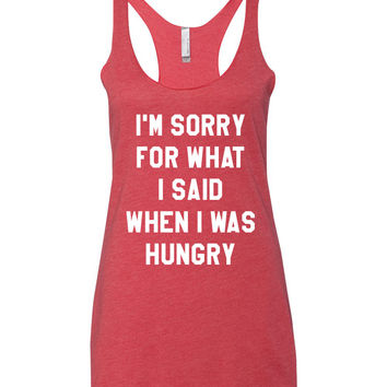 I'm Sorry For What I Said When I Was Hungry - Tank Top