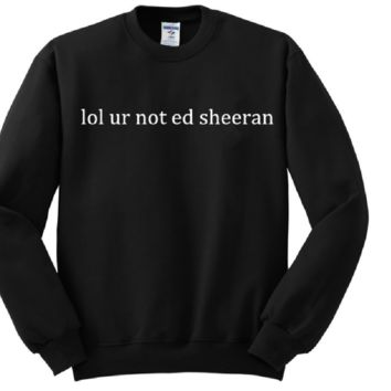 [Lol ur not ed sheeran] fashion womens sweater letters