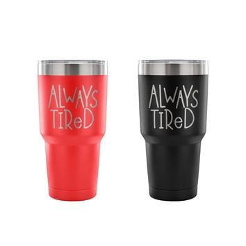Always Tired 30 oz Tumbler - Travel Cup, Coffee Mug (Assorted Colors)