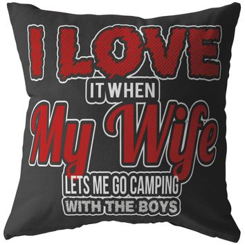 Funny Camping Pillows Love It When My Wife Lets Me Go Camping With The Boys