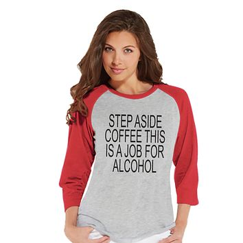 Drinking Shirts - Funny Hangover Shirt - Step Aside Coffee This Is a Job for Alcohol - Womens Red Raglan - Humorous Drinking Gift for Her