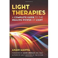Light Therapies: A Complete Guide to the Healing Power of Light: Anadi Martel, Jacob Liberman O.D. Ph.D.