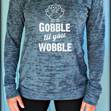 Womens Pullover Burnout Hoodie. Thanksgiving Shirt. Gobble til you Wobble. Running Hoodie. Funny Quote. Turkey Day. Gift for Thanksgiving.