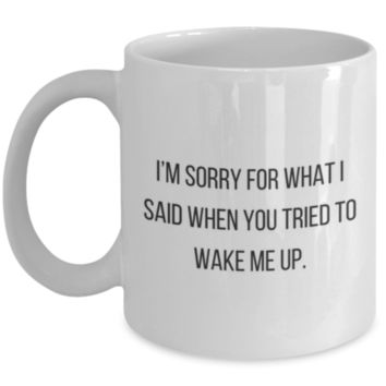 Sarcastic Coffee Mug: I'm Sorry For What I Said When You Tried To Wake Me Up. - Funny Sarcastic Coffee Mug - Birthday Gift - Christmas Gift - Perfect Gift for Sister, Brother, Best Friend, Coworker, Friend, or Roommate