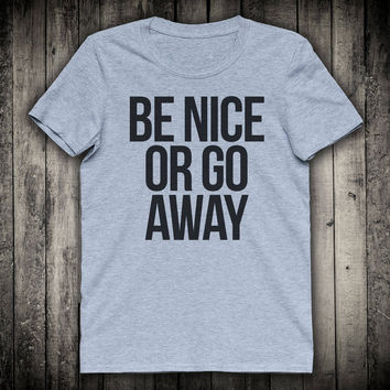 Be Nice Or Go Away Anti Bullying Slogan Tee Sarcastic Sassy Shirt Tumblr Gift Clothing