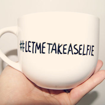 LetMeTakeASelfie Hashtag Mug/ Fully Customizable/Funny/Christmas/Birthday/Friend