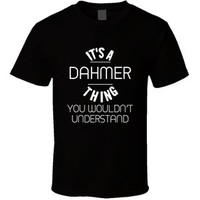 Dahmer Its a Thing You Wouldnt Understand Name T Shirt