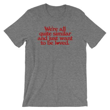 We're All Quite Similar and Just Want To Be Loved Shirt