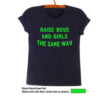 Raise boys and girls the same way TShirt Fashion Funny Grunge Hipster Tumblr Womens Teenager Mens Gifts Rad Black Tops Instagram Pinterest