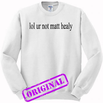 lol ur not matt healy for sweater white, sweatshirt white unisex adult