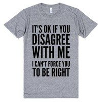 IT'S OK IF YOU DISAGREE WITH ME I CAN'T FORCE YOU TO BE RIGHT