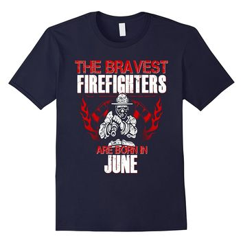 Bravest Firefighters Are Born In June Birthday Shirt Gift