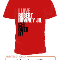 I love Robert Downy JR. get over it t shirt short sleeve