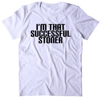 I'm That Successful Stoner Shirt Funny Weed High Marijuana Smoker Mary Jane Blunt 420 Pot Tumblr T-shirt