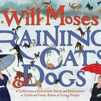 Raining Cats & Dogs: A Collection of Irrisistible Idioms and Illustrations to Tickle the Funny Bones of Young People