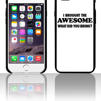 I Brought The Awesome What Did You Bring 5 5s 6 6plus phone cases