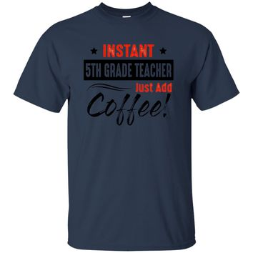 Instant 5TH Grade Teacher Just Add Coffee T Shirt
