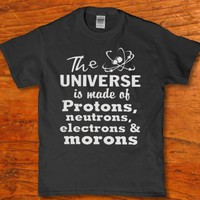 The universe is made of Protons neutrons electrons and morons funny t-shirt unisex