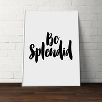 Inspirational Quote - Be Splendid - Typographic print,Wall art,Home decor,Funny art,Letterpress art,Typography art,Funny poster, Printable
