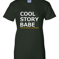 Cool Story Babe Now Go Make Me a Sandwich Great Gift Idea for Holidays Get me A Turkey Sandwich Mens & Womans Unisex up to 4XL