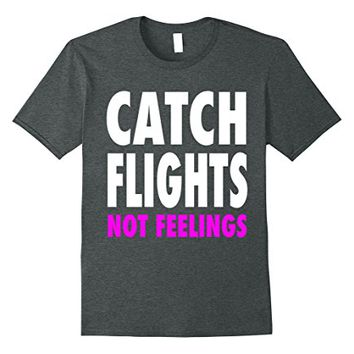 Catch Flights Not Feelings T-Shirt - New Colors