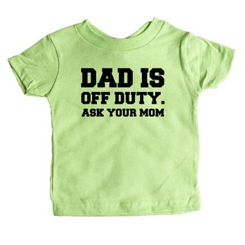 Dad Is Off Duty Ask Your Mom  Baby Tee