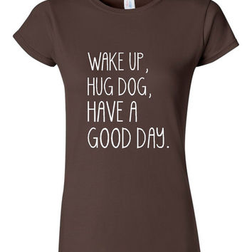 Wake Up Hug DOG have A Good Day Girls Ladies T-Shirt Fun Styles Unique Trendy Quotes Real Life Style Dog Hugs T-Shirt Many Colors
