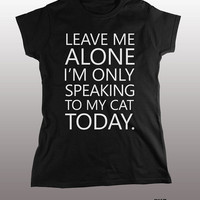 Leave Me Alone I'm Only Speaking To My Cat Shirt - tshirt, mens womens gift, funny tee, instagram, tumblr, hipster fashion, grumpy, kitten