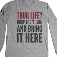 """""""Thug Life? Drop The """"T"""" Son And Bring It Here Long Sleeve T-Shirt (..."""" 