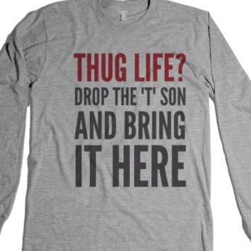 """Thug Life? Drop The ""T"" Son And Bring It Here Long Sleeve T-Shirt (..."" 