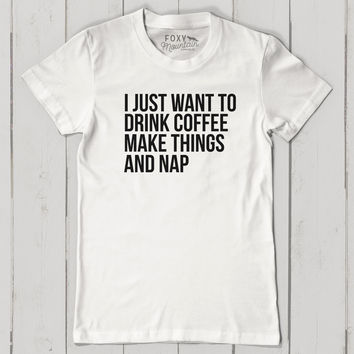 I just want to drink coffee, make things and nap- short sleeve shirt