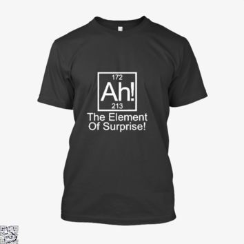Ah The Element Of Surprise, Funny Shirt
