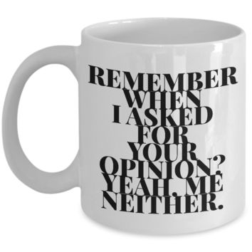 Funny Sarcastic Coffee Mug - REMEMBER WHEN I ASKED FOR YOUR OPINION? YEAH. ME NEITHER. -