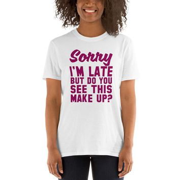 Sorry I'm Late But Do You See This Make Up Short-Sleeve Unisex T-Shirt