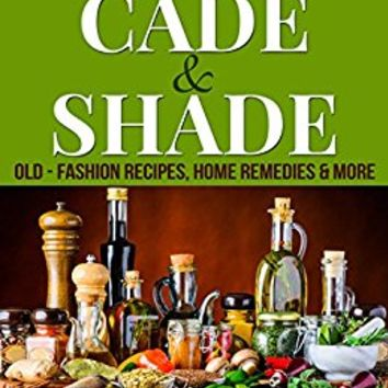 Cade & Shade Old-Fashion Recipes, Home Remedies & More Kindle Edition