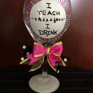 Teachers Appreciation Gift I teach therefore I drink Hand painted Wine Glass with bow