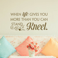 When Life Gives You More Than You Can Stand Kneel Wall Decal Quote- Inspirational Wall Quotes- Religious Wall Decal Bedroom Home Decor 139