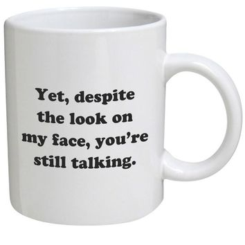 Funny Mug - Yet, despite the look on my face, you're still talking - 11 OZ Coffee Mugs