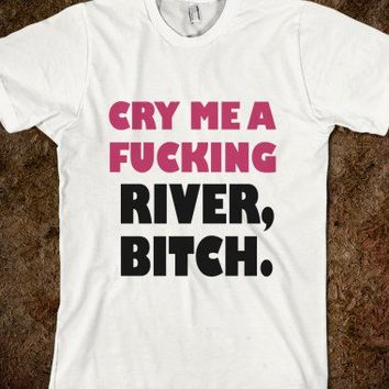 cry me a fucking river bitch